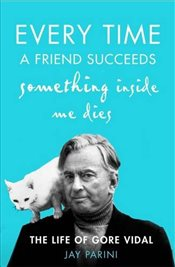 Every Time a Friend Succeeds Something Inside Me Dies : The Life of Gore Vidal - Parini, Jay