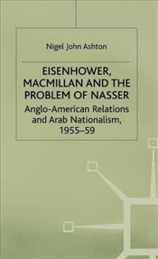 EISENHOWER MACMILLAN AND THE PROBLEM OF NASSER : Anglo-American Relations and Arab Nationalism, 1955 - ASHTON, NIGEL JOHN