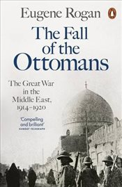 Fall of the Ottomans : The Great War in the Middle East, 1914-1920 - Rogan, Eugene