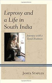 Leprosy and a Life in South India : Journeys with a Tamil Brahmin - Staples, James