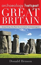 Archaeology Hotspot Great Britain : Unearthing the Past for Armchair Archaeologists  - Henson, Donald