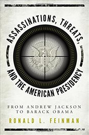Assassinations, Threats, and the American Presidency : From Andrew Jackson to Barack Obama - Feinman, Ronald L.