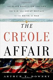 Creole Affair : The Slave Rebellion That Led the U.S. and Great Britain to the Brink of War - Downey, Arthur T.