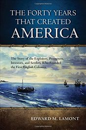 Forty Years That Created America: The Story of the Explorers, Promoters, Investors, and Settlers Who - Lamont, Edward M.