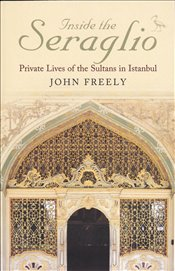 Inside the Seraglio : Private Lives of the Sultans in Istanbul - Freely, John