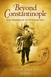 Beyond Constantinople : The Memoirs of an Ottoman Jew - Eskenazi, Victor