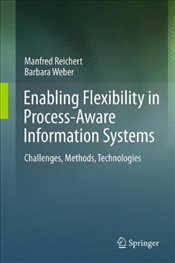 Enabling Flexibility in Process-Aware Information Systems: Challenges, Methods, Technologies - Reichert, Manfred