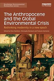 Anthropocene and the Global Environmental Crisis : Rethinking Modernity in a New Epoch   - Hamilton, Clive