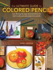 Ultimate Guide to Colored Pencil: Over 35 Step-by-Step Demonstrations for Both Traditional and Water - Greene, Gary