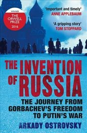 Invention of Russia : The Journey from Gorbachevs Freedom to Putins War - Ostrovsky, Arkady