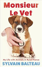 Monsieur Le Vet : My Life with Animals in Rural France - Balteau, Sylvain