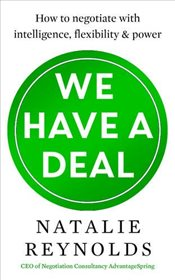 We Have a Deal : How to Negotiate with Intelligence, Flexibility and Power - Reynolds, Natalie