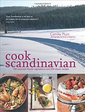 Cook Scandinavian: 100 Essential Nordic Ingredients and 300 Authentic Recipes - Plum, Camilla