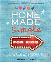 Home Made Simple for Kids: 100 simple, stylish projects to make with and for your kids - Gosling, Joanna