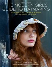 Modern Girls Guide to Hatmaking: Fabulous hats and headbands to fashion at home - Baxter, Mary Jane