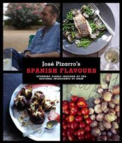 José Pizarros Spanish Flavours: Stunning Dishes Inspired by the Regional Ingredients of Spain - Pizarro, José