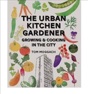 TheUrban Kitchen Gardener Growing and Cooking in the City by Moggach, Tom ( Author ) ON Apr-05-2012, - Moggach, Tom
