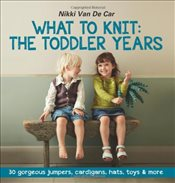 What To Knit The Toddler Years: 30 gorgeous jumpers, cardigans, hats, toys & more - Van De Car, Nikki