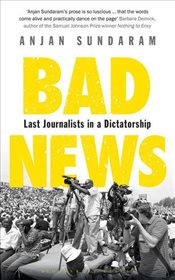 Bad News: Last Journalists in a Dictatorship - Sundaram, Anjan