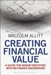 Creating Financial Value : A Guide for Senior Executives with No Finance Background - Allitt, Malcolm