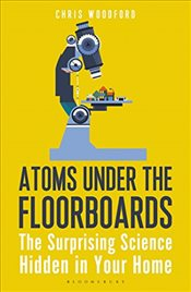 Atoms Under the Floorboards: The Surprising Science Hidden in Your Home - Woodford, Chris