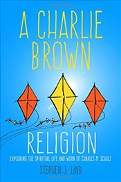 Charlie Brown Religion : Exploring the Spiritual Life and Work of Charles M. Schulz   - Lind, Stephen J