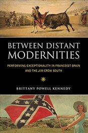 Between Distant Modernities : Performing Exceptionality in Francoist Spain and the Jim Crow South - Kennedy, Brittany Powell