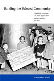 Building the Beloved Community: Philadelphias Interracial Civil Rights Organizations and Race Relat - Arnold, Stanley Keith