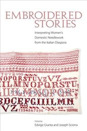 Embroidered Stories : Interpreting Womens Domestic Needlework from the Italian Diaspora - Guinta, Edvige