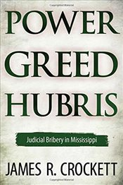 Power, Greed, and Hubris : Judicial Bribery in Mississippi - Crockett, James R.
