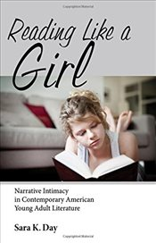 Reading Like a Girl : Narrative Intimacy in Contemporary American Young Adult Literature   - Day, Sara K