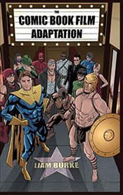 Comic Book Film Adaptation : Exploring Modern Hollywoods Leading Genre - Burke, Liam