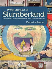 Wide Awake in Slumberland : Fantasy, Mass Culture, and Modernism in the Art of Winsor McCay   - Roeder, Katherine