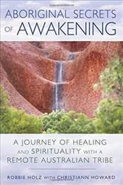 Aboriginal Secrets of Awakening: A Journey of Healing and Spirituality with a Remote Australian Trib - Holz, Robbie