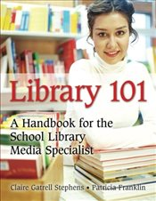 Library 101: A Handbook for the School Library Media Specialist - Stephens, Claire G