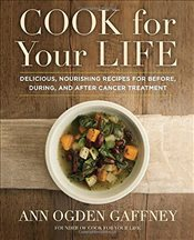 Cook for Your Life : Delicious, Nourishing Recipes for Before, During, and After Cancer Treatement - Gaffney, Ann Ogden