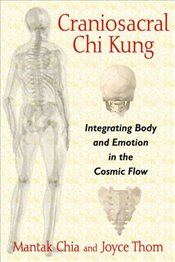 Craniosacral Chi Kung : Integrating Body and Emotion in the Cosmic Flow - Chia, Mantak