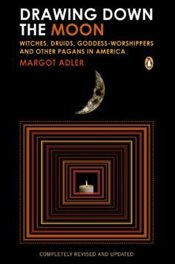 Drawing Down the Moon : Witches, Druids, Goddess-Worshippers, and Other Pagans in America - Adler, Margot