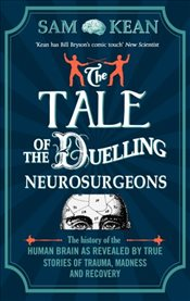 Tale of the Duelling Neurosurgeons : The History of the Human Brain as Revealed by True Stories - Kean, Sam