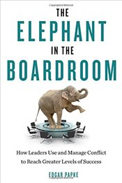 Elephant In The Boardroom : How Leaders Use and Manage Conflict to Reach Greater Levels of Success - Papke, Edgar