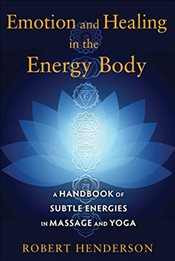Emotion and Healing in the Energy Body : A Handbook of Subtle Energies in Massage and Yoga - Henderson, Robert