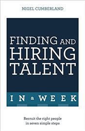 Finding & Hiring Talent In A Week : Talent Search, Recruitment And Retention In Seven Simple Steps - Cumberland, Nigel