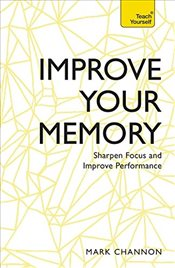 Improve Your Memory : Sharpen Focus and Improve Performance: Teach Yourself - Channon, Mark