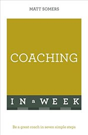 Coaching In A Week : Be A Great Coach In Seven Simple Steps   - Somers, Matt