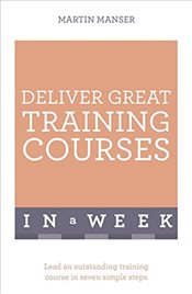 Deliver Great Training Courses In A Week: Lead An Outstanding Training Course In Seven Simple Steps  - Manser, Martin