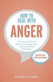 How to Deal with Anger: A 5-step, CBT-based plan for managing anger and overcoming frustration - Clarke, Isabel