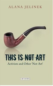 This is Not Art : Activism and Other Not-Art - Jelinek, Alana