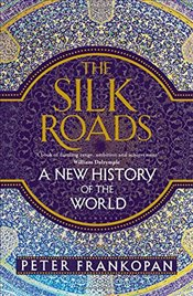 Silk Roads : A New History of the World - Frankopan, Peter