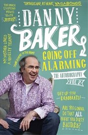 Going Off Alarming : The Autobiography : Vol 2 - Baker, Danny