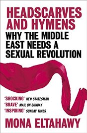 Headscarves and Hymens : Why the Middle East Needs a Sexual Revolution  - Eltahawy, Mona